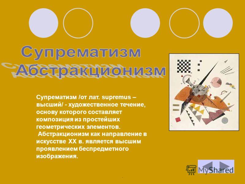 Супрематизм /от лат. supremus – высший/ - художественное течение, основу которого составляет композиция из простейших геометрических элементов. Абстракционизм как направление в искусстве XX в. является высшим проявлением беспредметного изображения..