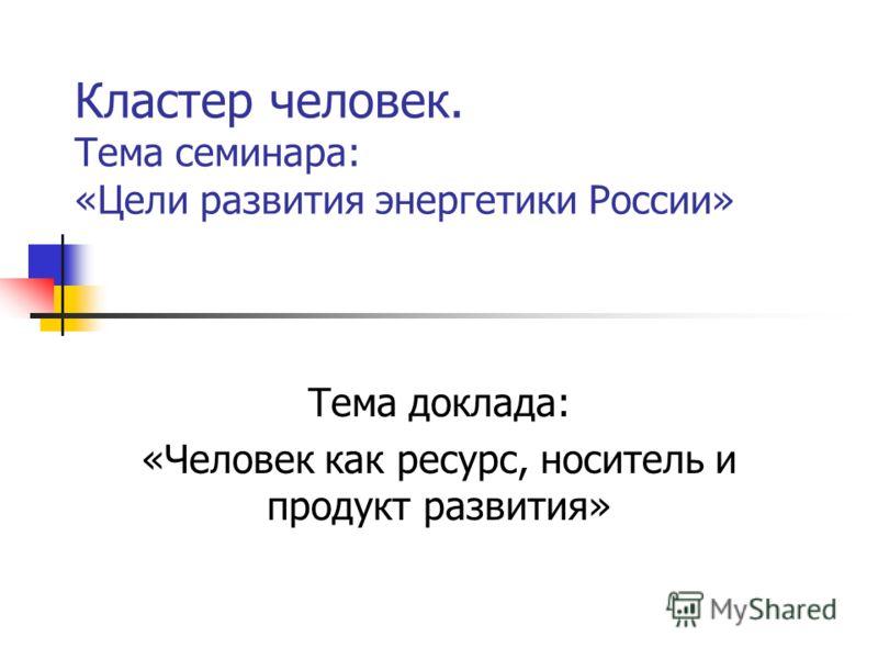 Кластер человек. Тема семинара: «Цели развития энергетики России» Тема доклада: «Человек как ресурс, носитель и продукт развития»