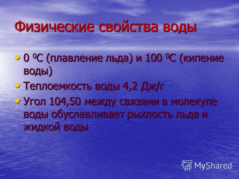 Физические свойства воды 0 0 С (плавление льда) и 100 0 С (кипение воды) 0 0 С (плавление льда) и 100 0 С (кипение воды) Теплоемкость воды 4,2 Дж/г Теплоемкость воды 4,2 Дж/г Угол 104,50 между связями в молекуле воды обуславливает рыхлость льда и жид