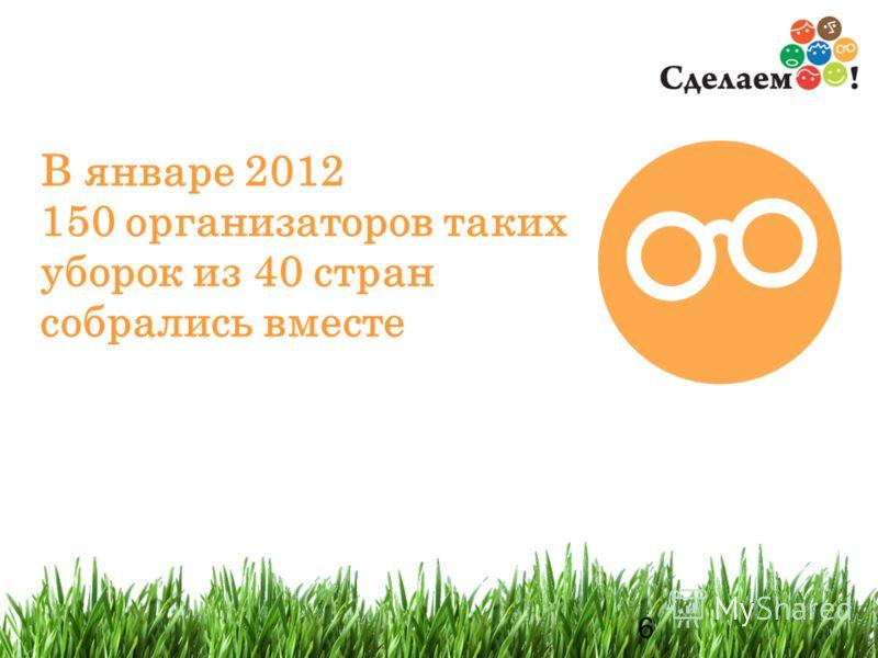 6 6 В январе 2012 150 организаторов таких уборок из 40 стран собрались вместе
