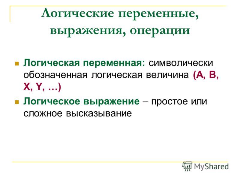 Логические переменные, выражения, операции Логическая переменная: символически обозначенная логическая величина (А, В, Х, Y, …) Логическое выражение – простое или сложное высказывание