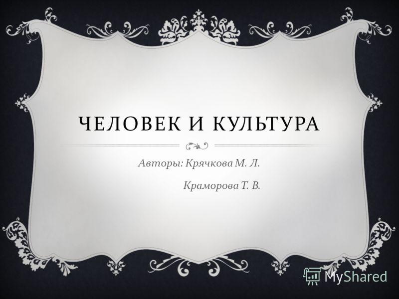 ЧЕЛОВЕК И КУЛЬТУРА Авторы : Крячкова М. Л. Краморова Т. В.