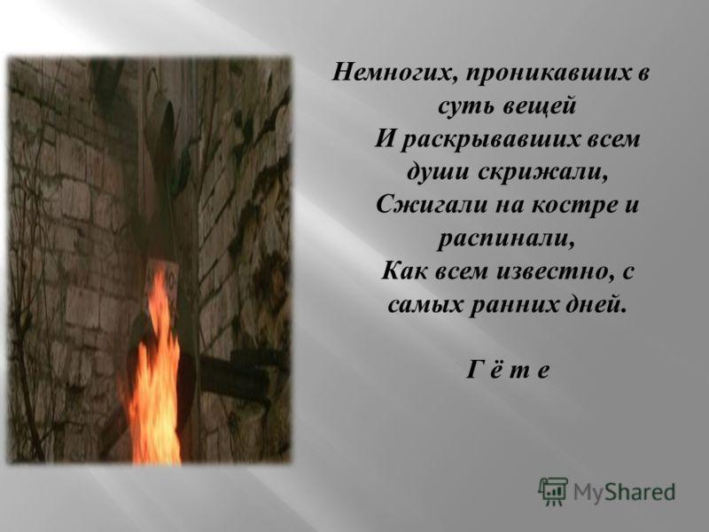 Немногих, проникавших в суть вещей И раскрывавших всем души скрижали, Сжигали на костре и распинали, Как всем известно, с самых ранних дней. Г ё т е