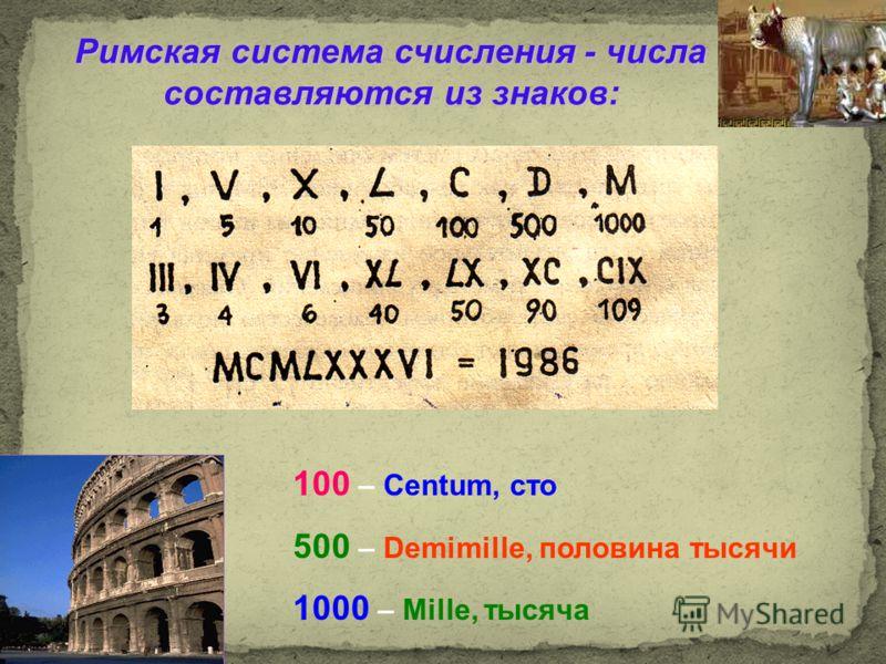Римская система счисления - числа составляются из знаков: 100 – Centum, сто 500 – Demimille, половина тысячи 1000 – Mille, тысяча