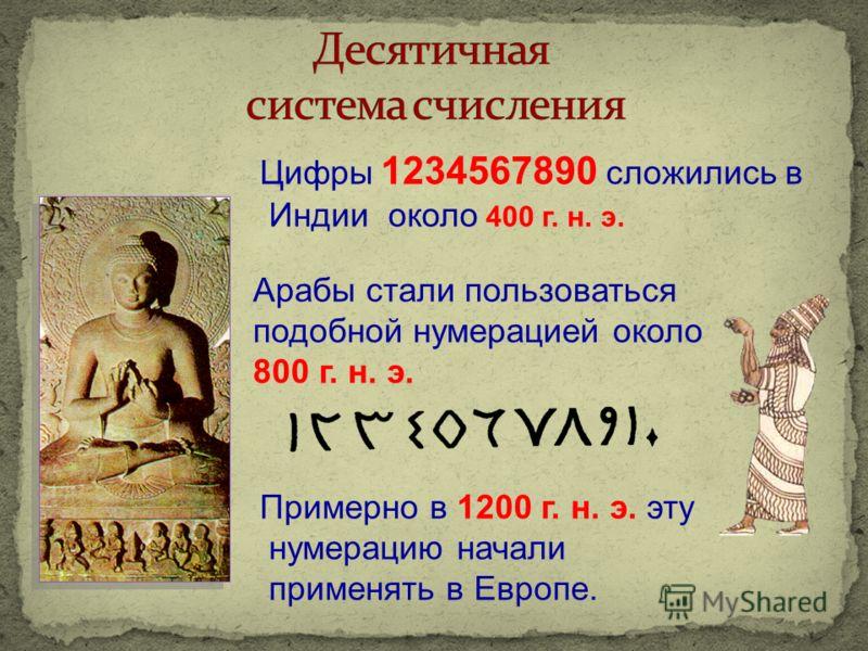 Цифры 1234567890 сложились в Индии около 400 г. н. э. Арабы стали пользоваться подобной нумерацией около 800 г. н. э. Примерно в 1200 г. н. э. эту нумерацию начали применять в Европе.