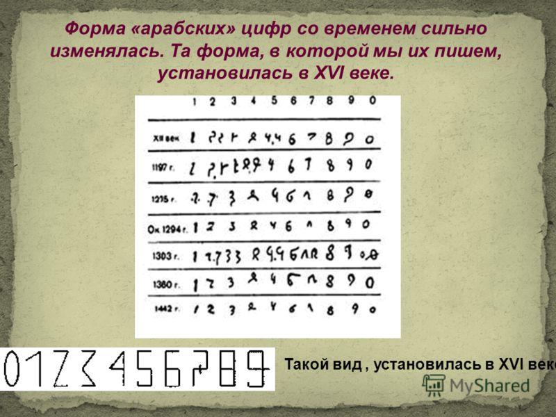 Форма «арабских» цифр со временем сильно изменялась. Та форма, в которой мы их пишем, установилась в XVI веке. Такой вид, установилась в XVI веке