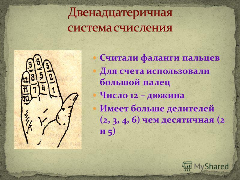 Считали фаланги пальцев Для счета использовали большой палец Число 12 – дюжина Имеет больше делителей (2, 3, 4, 6) чем десятичная (2 и 5)
