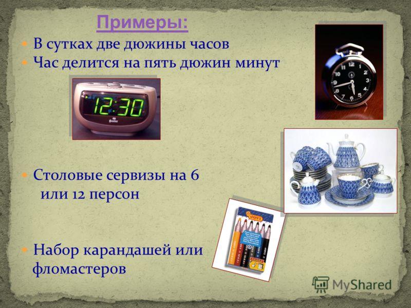 В сутках две дюжины часов Час делится на пять дюжин минут Столовые сервизы на 6 или 12 персон Набор карандашей или фломастеров Примеры: