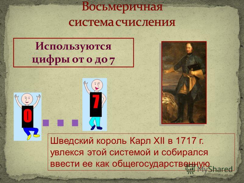 Используются цифры от 0 до 7... Шведский король Карл XII в 1717 г. увлекся этой системой и собирался ввести ее как общегосударственную