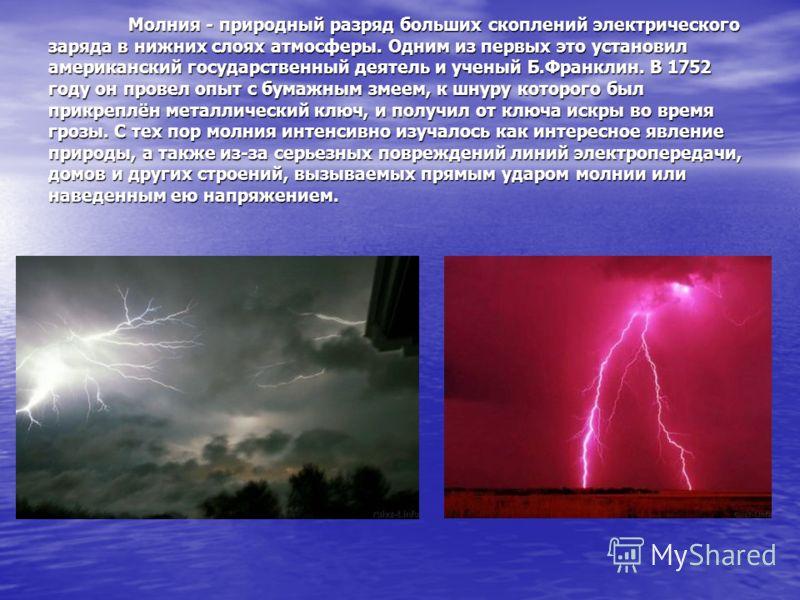 Молния - природный разряд больших скоплений электрического заряда в нижних слоях атмосферы. Одним из первых это установил американский государственный деятель и ученый Б.Франклин. В 1752 году он провел опыт с бумажным змеем, к шнуру которого был прик