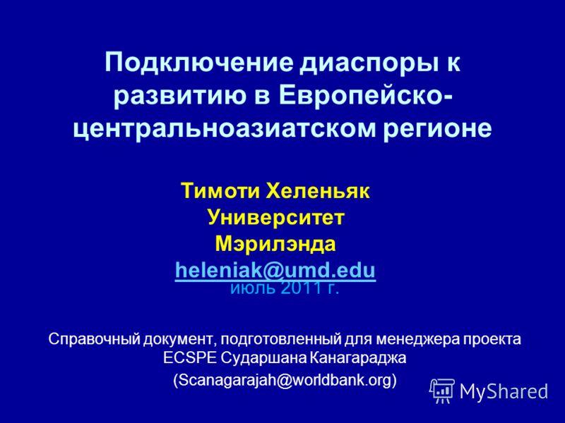 Подключение диаспоры к развитию в Европейско- центральноазиатском регионе июль 2011 г. Справочный документ, подготовленный для менеджера проекта ECSPE Сударшана Канагараджа (Scanagarajah@worldbank.org) Тимоти Хеленьяк Университет Мэрилэнда heleniak@u