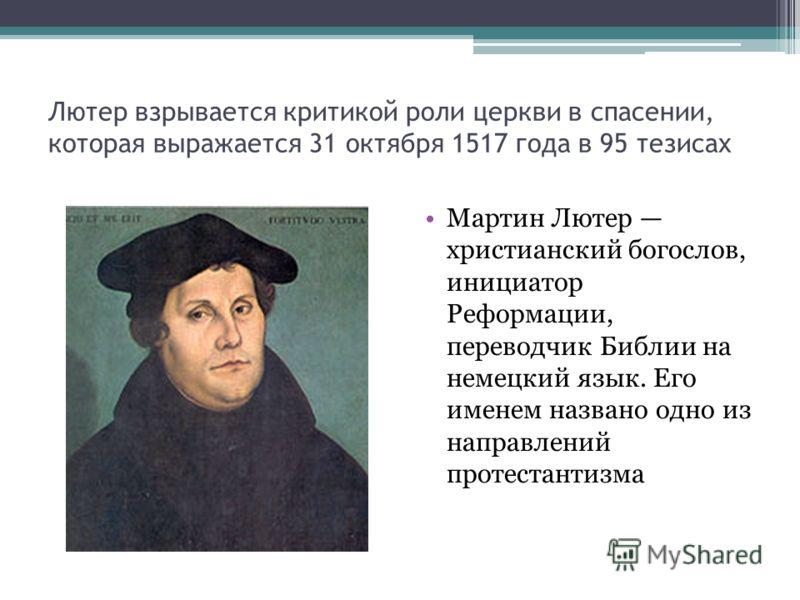 Лютер взрывается критикой роли церкви в спасении, которая выражается 31 октября 1517 года в 95 тезисах Мартин Лютер христианский богослов, инициатор Реформации, переводчик Библии на немецкий язык. Его именем названо одно из направлений протестантизма