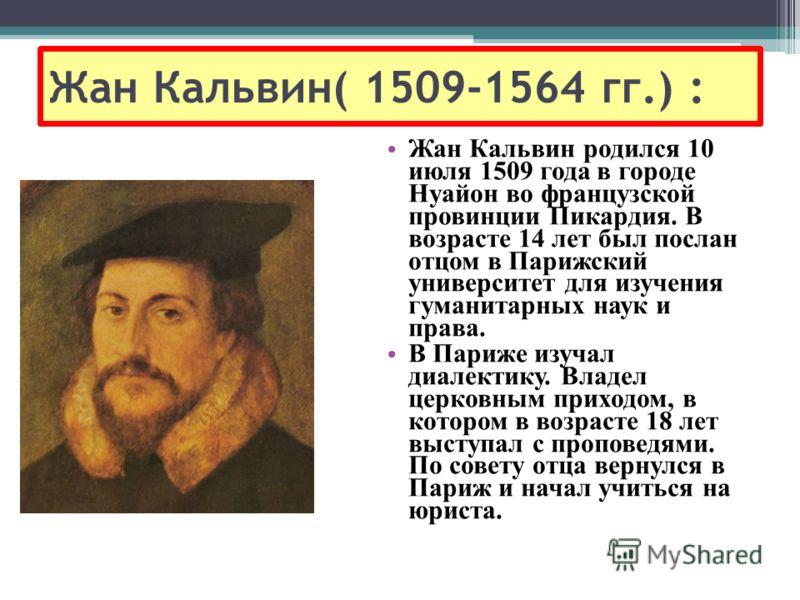 Жан Кальвин( 1509-1564 гг.) : Жан Кальвин родился 10 июля 1509 года в городе Нуайон во французской провинции Пикардия. В возрасте 14 лет был послан отцом в Парижский университет для изучения гуманитарных наук и права. В Париже изучал диалектику. Влад