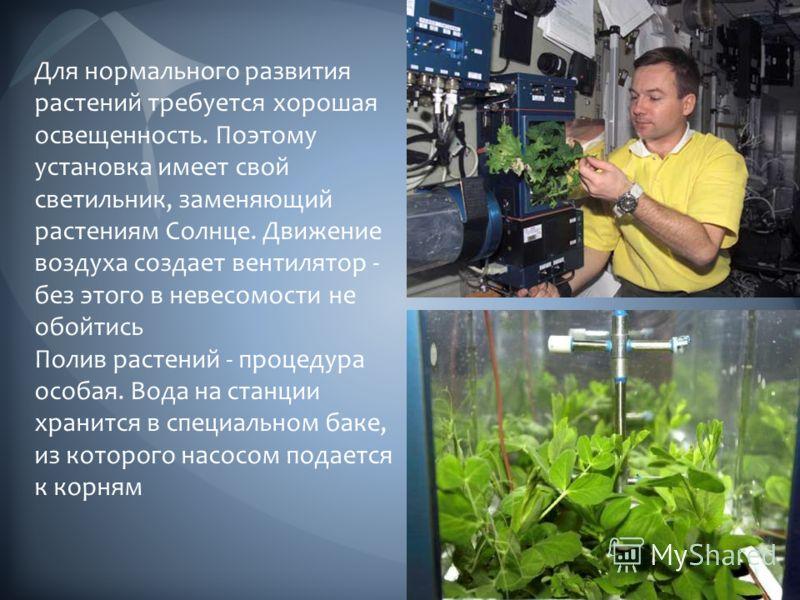Для нормального развития растений требуется хорошая освещенность. Поэтому установка имеет свой светильник, заменяющий растениям Солнце. Движение воздуха создает вентилятор - без этого в невесомости не обойтись Полив растений - процедура особая. Вода