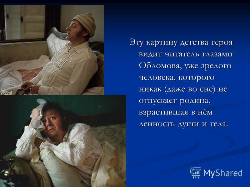 Эту картину детства героя видит читатель глазами Обломова, уже зрелого человека, которого никак (даже во сне) не отпускает родина, взрастившая в нём ленность души и тела.