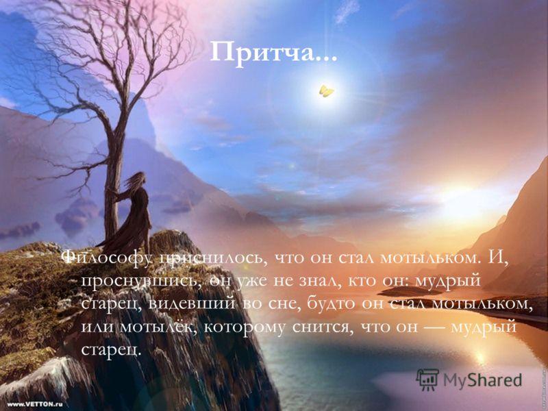 Притча... Философу приснилось, что он стал мотыльком. И, проснувшись, он уже не знал, кто он: мудрый старец, видевший во сне, будто он стал мотыльком, или мотылёк, которому снится, что он мудрый старец.