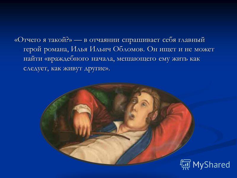«Отчего я такой?» в отчаянии спрашивает себя главный герой романа, Илья Ильич Обломов. Он ищет и не может найти «враждебного начала, мешающего ему жить как следует, как живут другие».