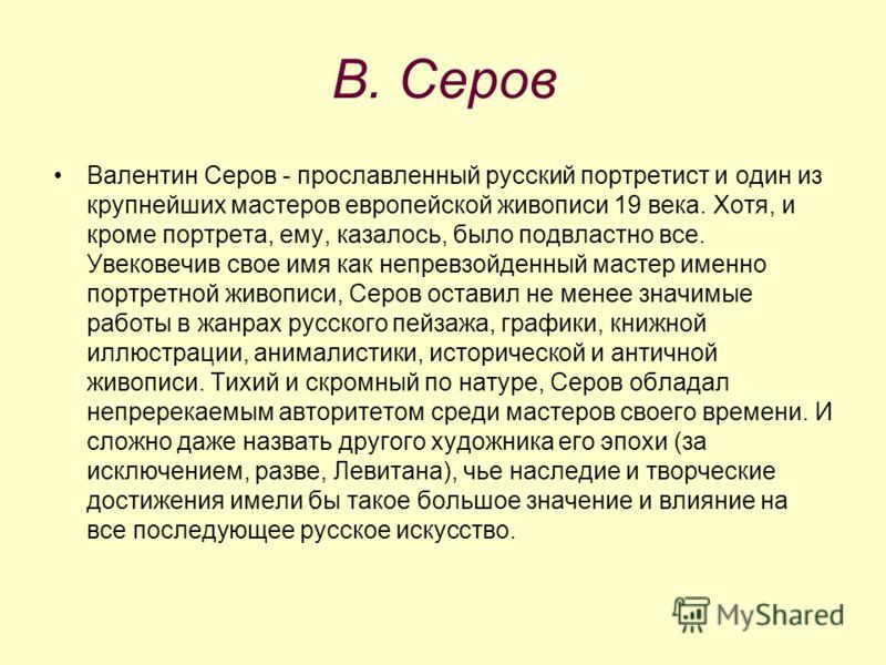 В. Серов Валентин Серов - прославленный русский портретист и один из крупнейших мастеров европейской живописи 19 века. Хотя, и кроме портрета, ему, казалось, было подвластно все. Увековечив свое имя как непревзойденный мастер именно портретной живопи