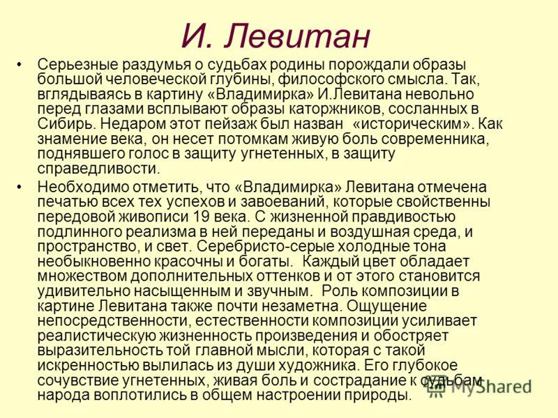И. Левитан Серьезные раздумья о судьбах родины порождали образы большой человеческой глубины, философского смысла. Так, вглядываясь в картину «Владимирка» И.Левитана невольно перед глазами всплывают образы каторжников, сосланных в Сибирь. Недаром это
