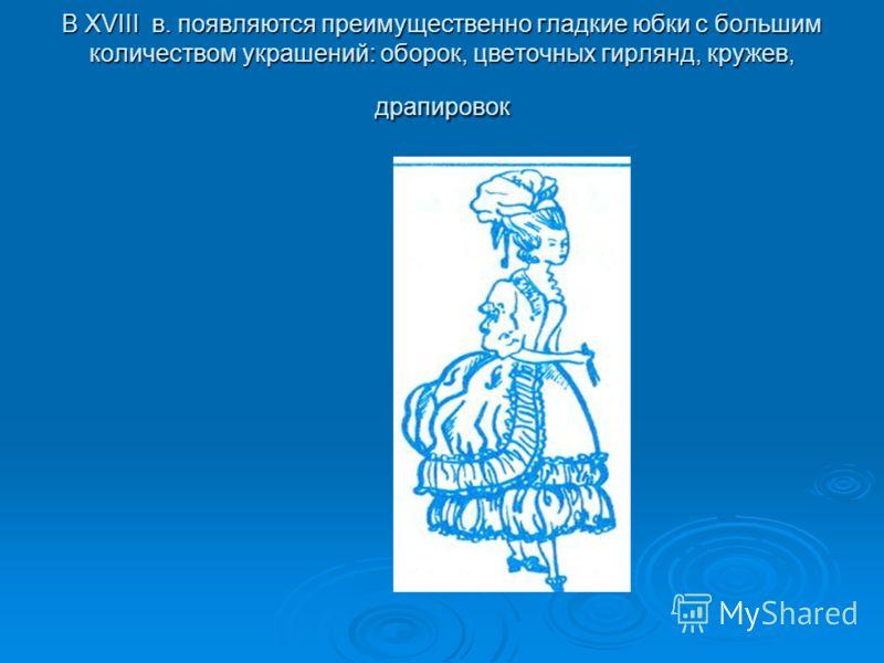В XVIII в. появляются преимущественно гладкие юбки с большим количеством украшений: оборок, цветочных гирлянд, кружев, драпировок