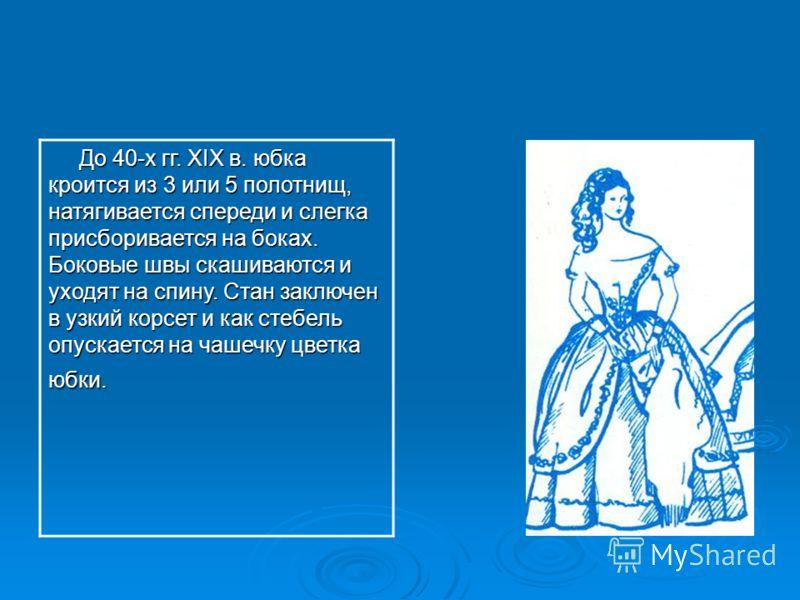 До 40-х гг. XIX в. юбка кроится из 3 или 5 полотнищ, натягивается спереди и слегка присборивается на боках. Боковые швы скашиваются и уходят на спину.