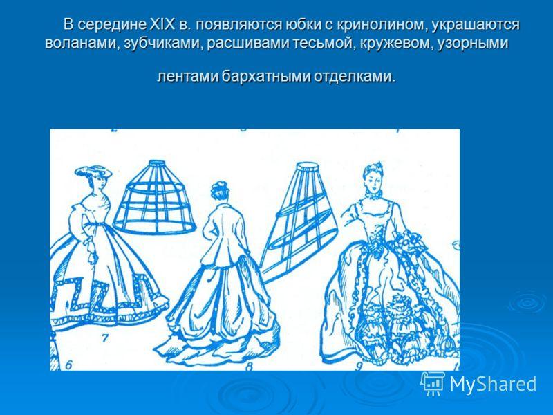 В середине XIX в. появляются юбки с кринолином, украшаются воланами, зубчиками, расшивами тесьмой, кружевом, узорными лентами бархатными отделками. В