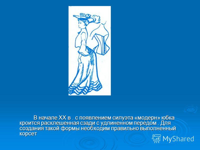 В начале ХХ в. с появлением силуэта «модерн» юбка кроится расклешенная сзади с удлиненном передом. Для создания такой формы необходим правильно выполненный корсет В начале ХХ в. с появлением силуэта «модерн» юбка кроится расклешенная сзади с удлиненн