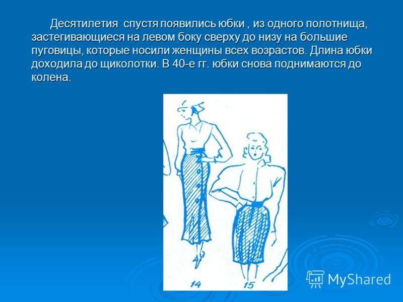 Десятилетия спустя появились юбки, из одного полотнища, застегивающиеся на левом боку сверху до низу на большие пуговицы, которые носили женщины всех