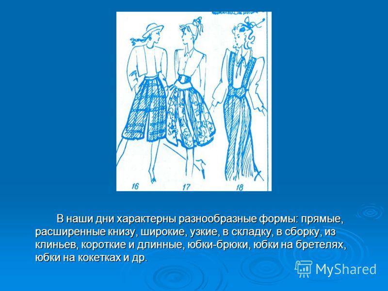 В наши дни характерны разнообразные формы: прямые, расширенные книзу, широкие, узкие, в складку, в сборку, из клиньев, короткие и длинные, юбки-брюки,