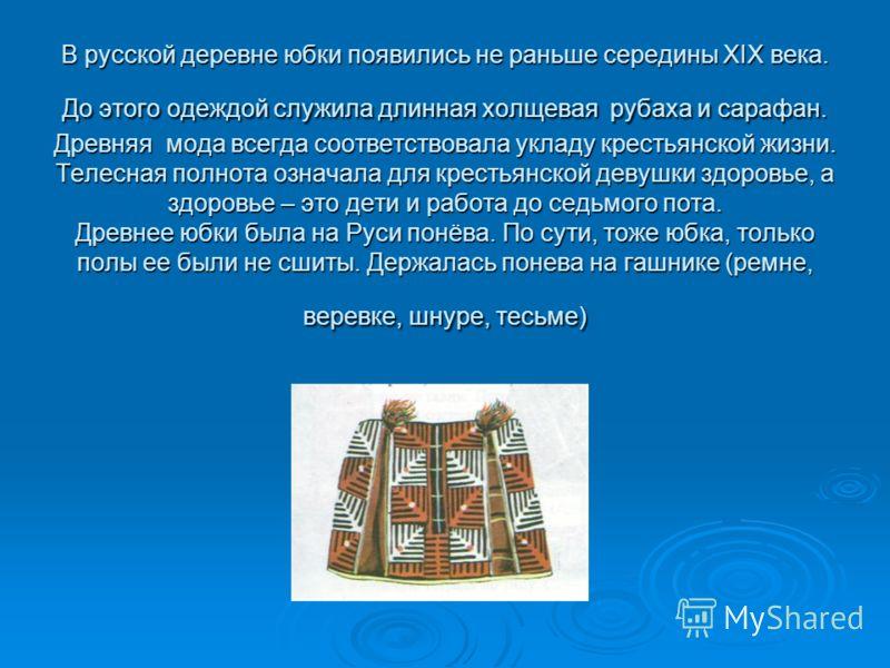 В русской деревне юбки появились не раньше середины XIX века. До этого одеждой служила длинная холщевая рубаха и сарафан. Древняя мода всегда соответс