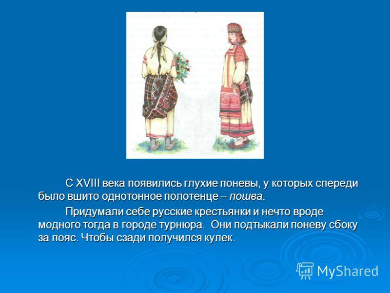 С XVIII века появились глухие поневы, у которых спереди было вшито однотонное полотенце – пошва. С XVIII века появились глухие поневы, у которых спереди было вшито однотонное полотенце – пошва. Придумали себе русские крестьянки и нечто вроде модного