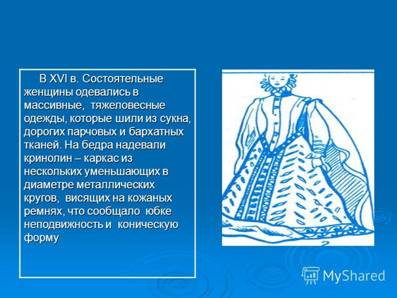 В XVI в. Состоятельные женщины одевались в массивные, тяжеловесные одежды, которые шили из сукна, дорогих парчовых и бархатных тканей. На бедра надевали кринолин – каркас из нескольких уменьшающих в диаметре металлических кругов, висящих на кожаных р
