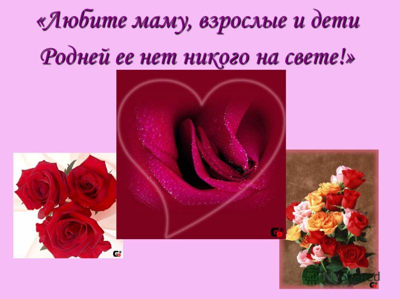 «Любите маму, взрослые и дети Родней ее нет никого на свете!»
