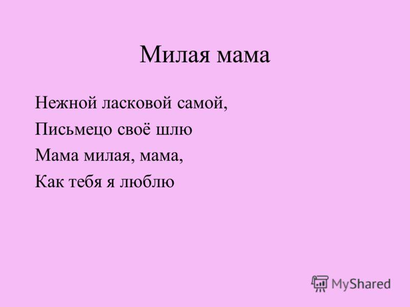Милая мама Нежной ласковой самой, Письмецо своё шлю Мама милая, мама, Как тебя я люблю