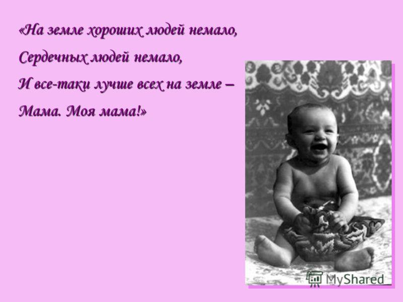 «На земле хороших людей немало, Сердечных людей немало, И все-таки лучше всех на земле – Мама. Моя мама!»