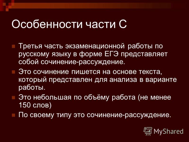 Особенности части С Третья часть экзаменационной работы по русскому языку в форме ЕГЭ представляет собой сочинение-рассуждение. Это сочинение пишется на основе текста, который представлен для анализа в варианте работы. Это небольшая по объёму работа