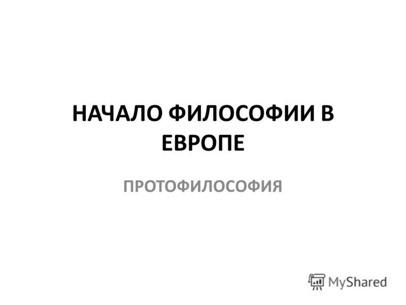 НАЧАЛО ФИЛОСОФИИ В ЕВРОПЕ ПРОТОФИЛОСОФИЯ