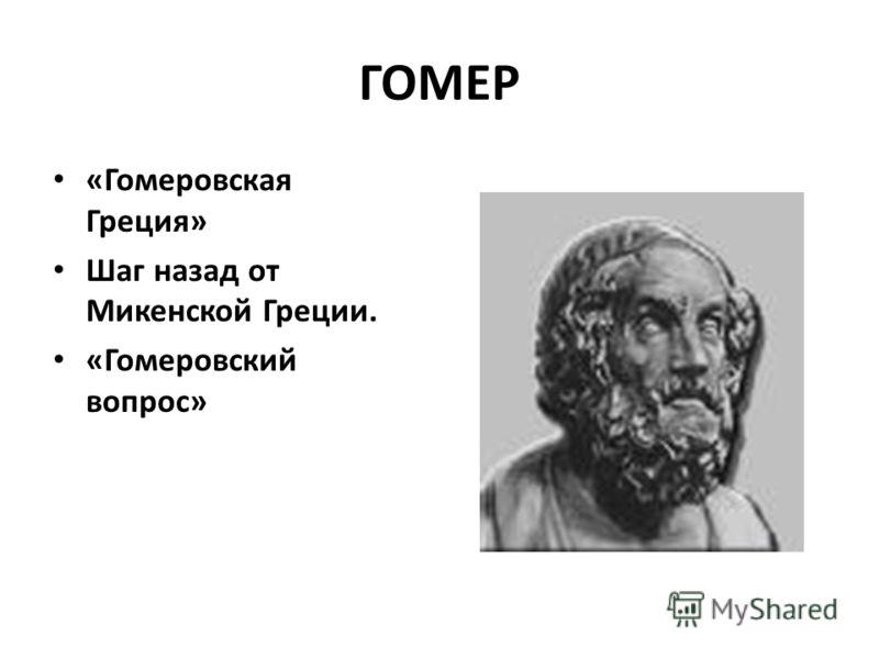 ГОМЕР «Гомеровская Греция» Шаг назад от Микенской Греции. «Гомеровский вопрос»