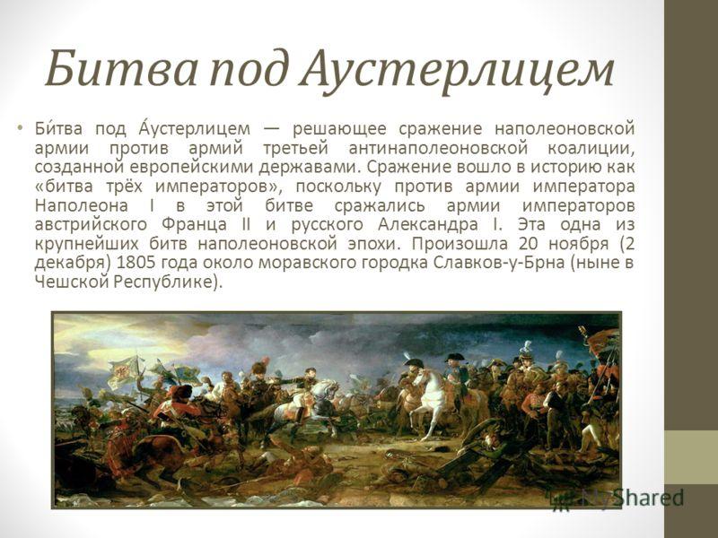 Битва под Аустерлицем Би́тва под А́устерлицем решающее сражение наполеоновской армии против армий третьей антинаполеоновской коалиции, созданной европейскими державами. Сражение вошло в историю как «битва трёх императоров», поскольку против армии имп