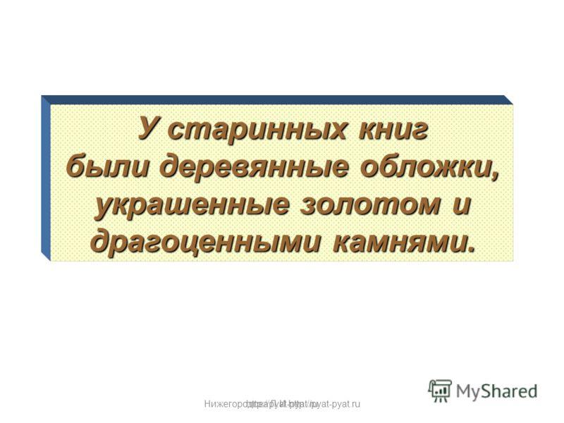 Нижегородова Л.И.http://pyat-pyat.ru У старинных книг были деревянные обложки, украшенные золотом и драгоценными камнями. http://pyat-pyat.ru