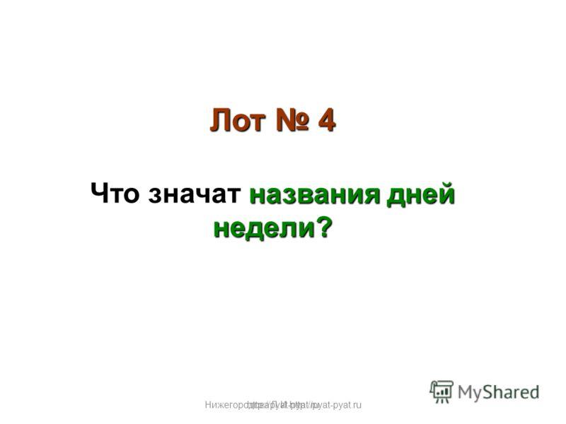 Нижегородова Л.И.http://pyat-pyat.ru Лот 4 названия дней недели? Что значат названия дней недели? http://pyat-pyat.ru