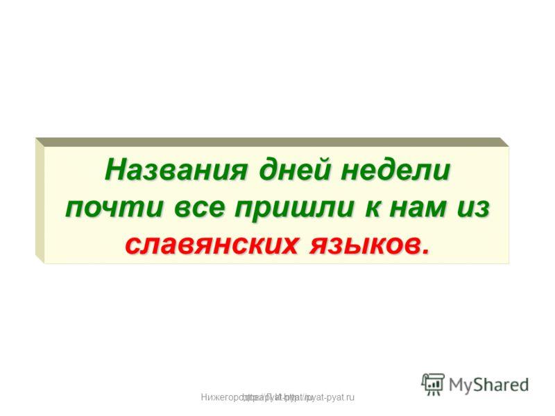 Нижегородова Л.И.http://pyat-pyat.ru Названия дней недели почти все пришли к нам из славянских языков. http://pyat-pyat.ru