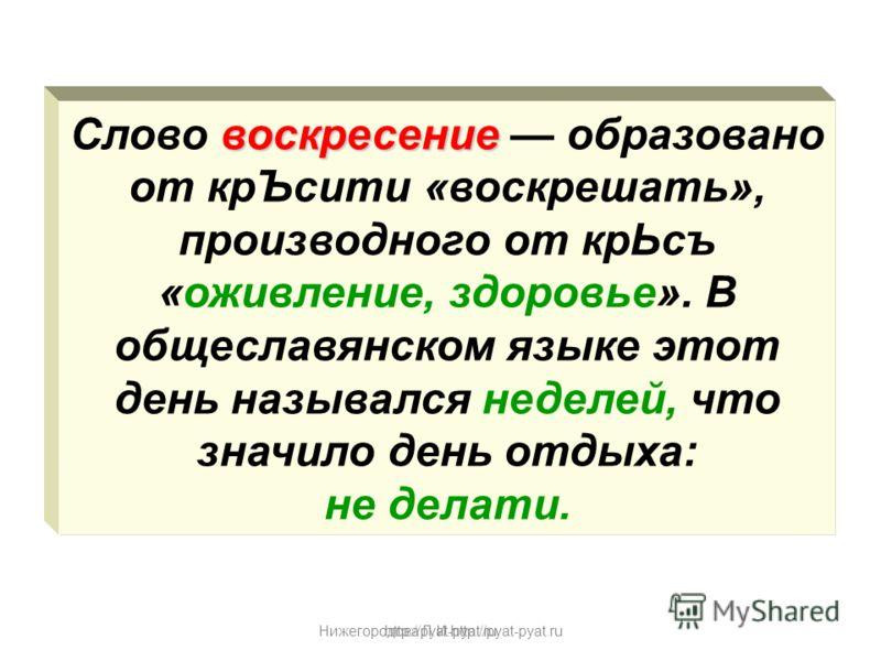 Нижегородова Л.И.http://pyat-pyat.ru воскресение Слово воскресение образовано от крЪсити «воскрешать», производного от крЬсъ «оживление, здоровье». В общеславянском языке этот день назывался неделей, что значило день отдыха: не делати. http://pyat-py