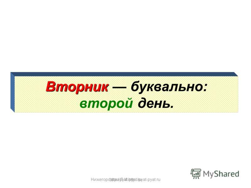 Нижегородова Л.И.http://pyat-pyat.ru Вторник Вторник буквально: второй день. http://pyat-pyat.ru