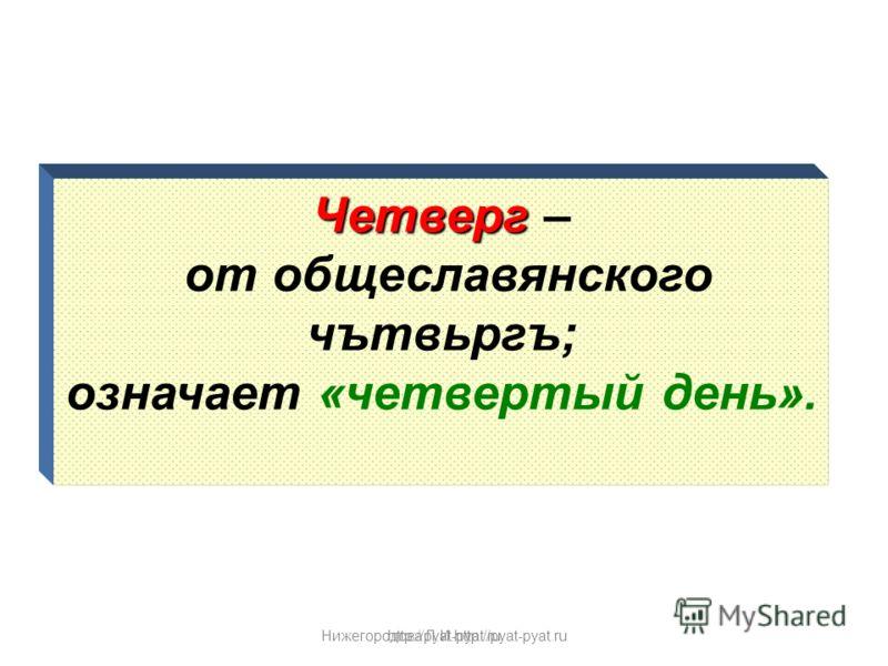 Нижегородова Л.И.http://pyat-pyat.ru Четверг Четверг – от общеславянского чътвьргъ; означает «четвертый день». http://pyat-pyat.ru