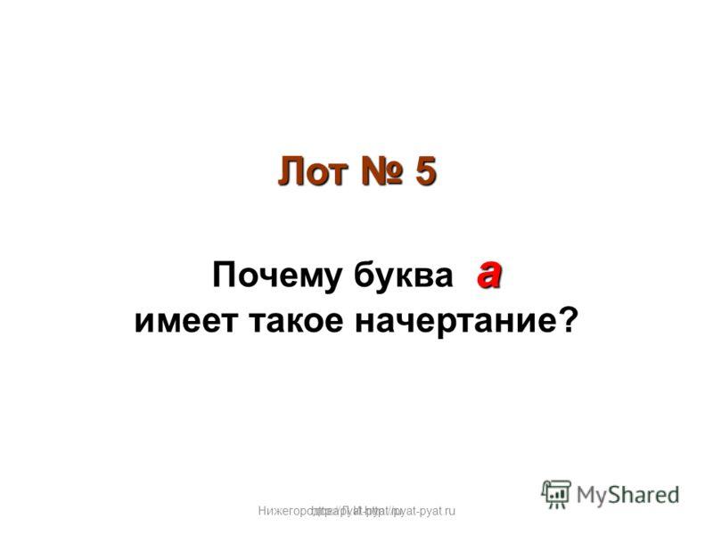 Нижегородова Л.И.http://pyat-pyat.ru Лот 5 а Почему буква а имеет такое начертание? http://pyat-pyat.ru