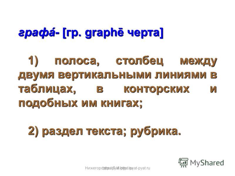 Нижегородова Л.И.http://pyat-pyat.ru графá- [гр. graphē черта] 1) полоса, столбец между двумя вертикальными линиями в таблицах, в конторских и подобных им книгах; 1) полоса, столбец между двумя вертикальными линиями в таблицах, в конторских и подобны