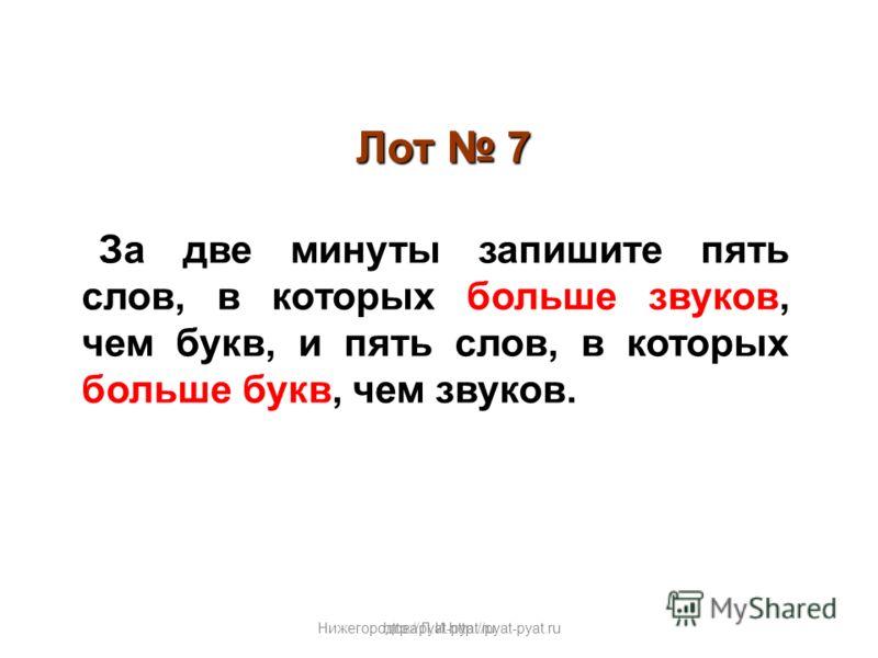 Нижегородова Л.И.http://pyat-pyat.ru Лот 7 За две минуты запишите пять слов, в которых больше звуков, чем букв, и пять слов, в которых больше букв, чем звуков. http://pyat-pyat.ru