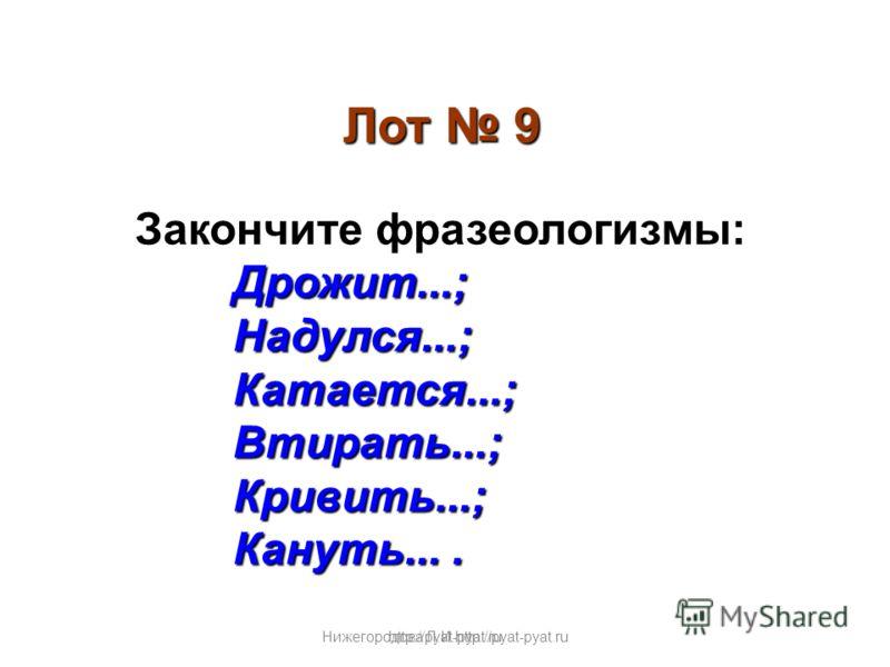 Нижегородова Л.И.http://pyat-pyat.ru Лот 9 Закончите фразеологизмы:Дрожит...;Надулся...;Катается...; Втирать...; Втирать...;Кривить...; Кануть.... http://pyat-pyat.ru
