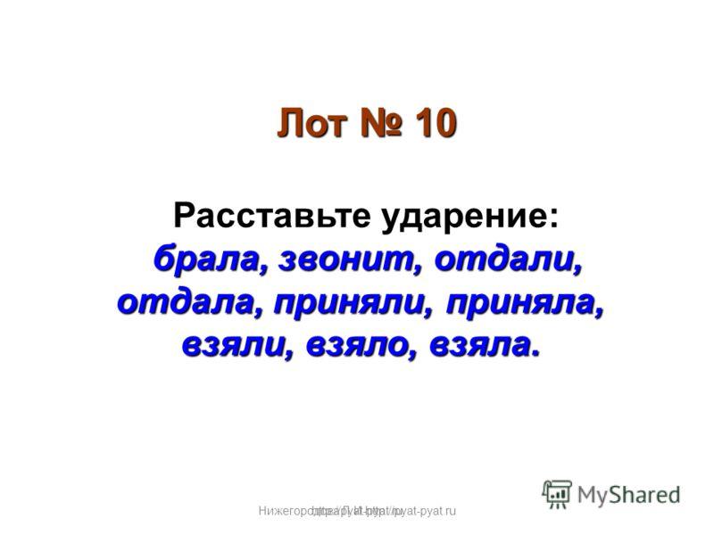 Нижегородова Л.И.http://pyat-pyat.ru Лот 10 Расставьте ударение: брала, звонит, отдали, отдала, приняли, приняла, взяли, взяло, взяла. http://pyat-pyat.ru